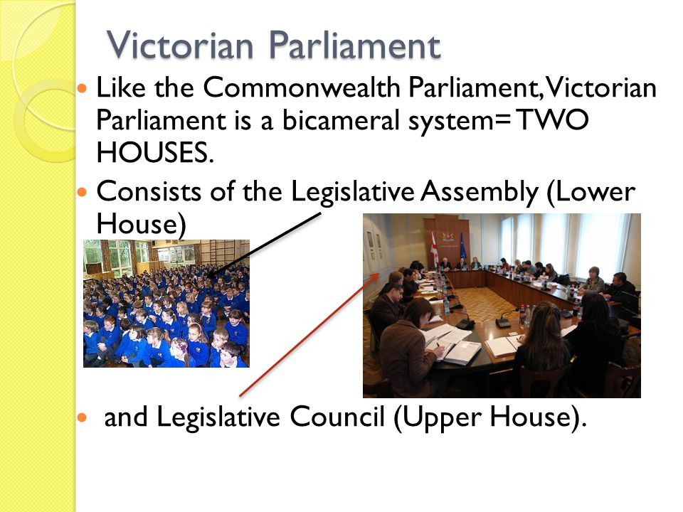 Victorian Parliament Like the Commonwealth Parliament, Victorian Parliament is a bicameral system= TWO HOUSES. Consists of the Legislative Assembly (L