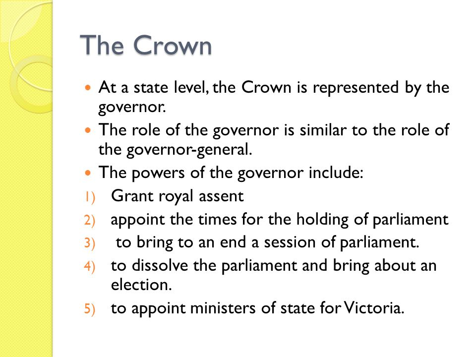 The Crown At a state level, the Crown is represented by the governor. The role of the governor is similar to the role of the governor-general. The pow