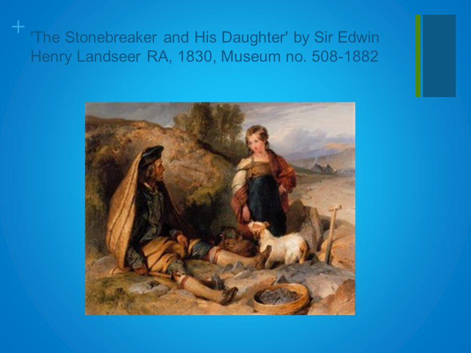 + 'The Stonebreaker and His Daughter' by Sir Edwin Henry Landseer RA, 1830, Museum no. 508-1882