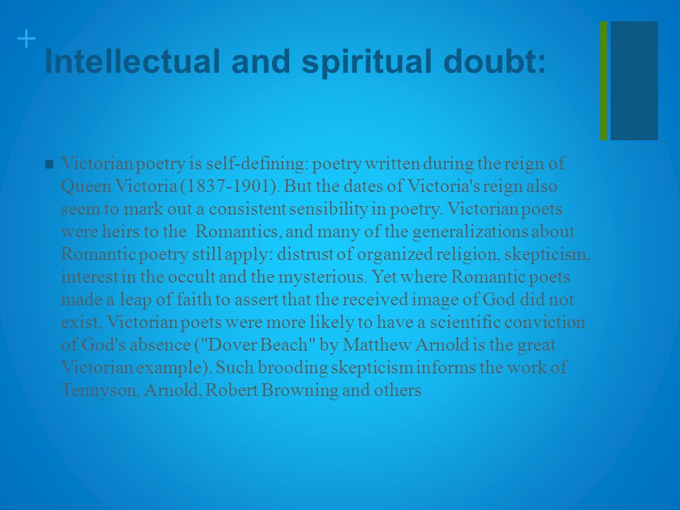 + Intellectual and spiritual doubt: Victorian poetry is self-defining: poetry written during the reign of Queen Victoria (1837-1901). But the dates of