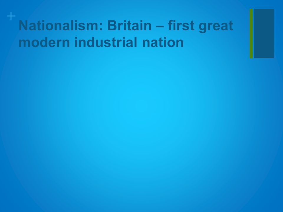 + Nationalism: Britain – first great modern industrial nation