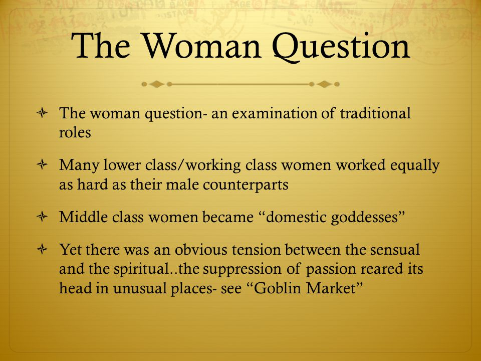 The Woman Question  The woman question- an examination of traditional roles  Many lower class/working class women worked equally as hard as their male counterparts  Middle class women became domestic goddesses  Yet there was an obvious tension between the sensual and the spiritual..the suppression of passion reared its head in unusual places- see Goblin Market