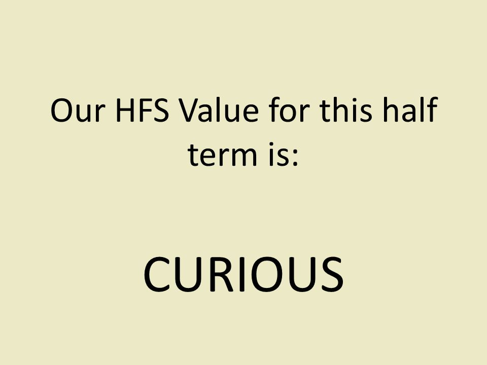 Our HFS Value for this half term is: CURIOUS