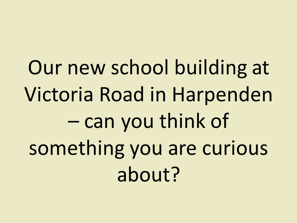 Our new school building at Victoria Road in Harpenden – can you think of something you are curious about?