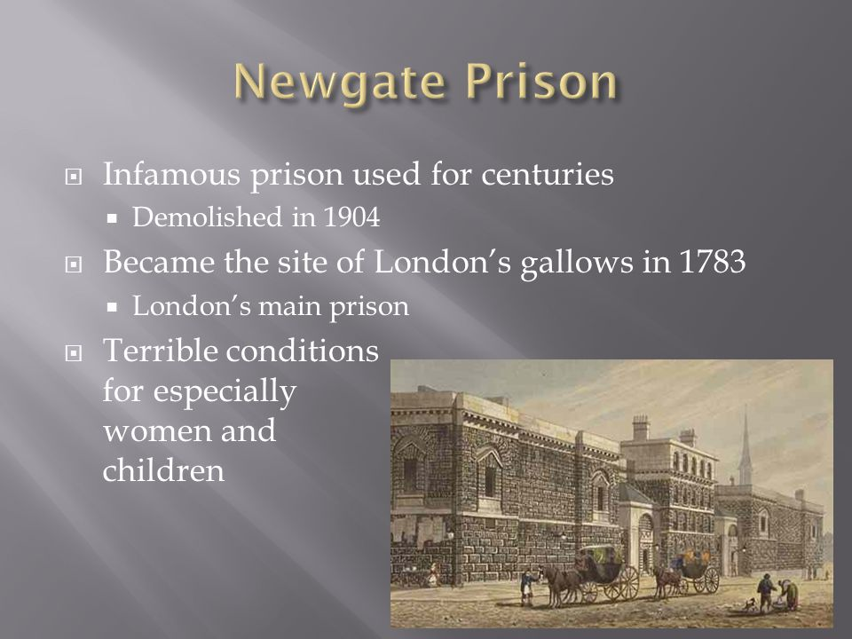  Infamous prison used for centuries  Demolished in 1904  Became the site of London's gallows in 1783  London's main prison  Terrible conditions for especially women and children