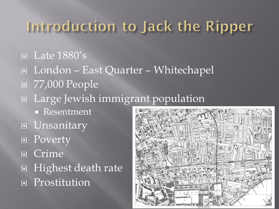  Late 1880's  London – East Quarter – Whitechapel  77,000 People  Large Jewish immigrant population  Resentment  Unsanitary  Poverty  Crime  Highest death rate  Prostitution