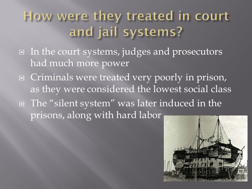  In the court systems, judges and prosecutors had much more power  Criminals were treated very poorly in prison, as they were considered the lowest social class  The silent system was later induced in the prisons, along with hard labor