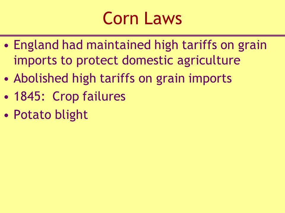 Corn Laws England had maintained high tariffs on grain imports to protect domestic agriculture Abolished high tariffs on grain imports 1845: Crop failures Potato blight