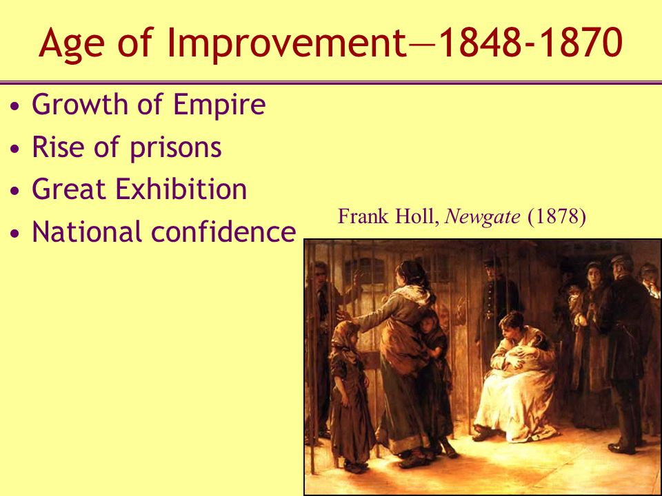 Age of Improvement—1848-1870 Growth of Empire Rise of prisons Great Exhibition National confidence Frank Holl, Newgate (1878)