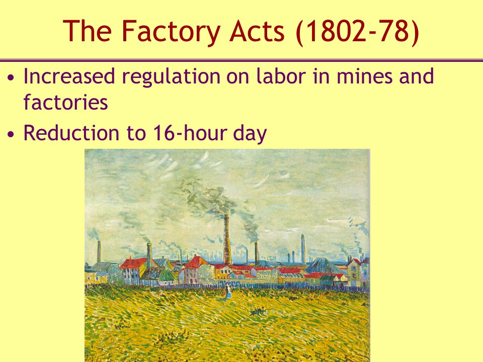 The Factory Acts (1802-78) Increased regulation on labor in mines and factories Reduction to 16-hour day