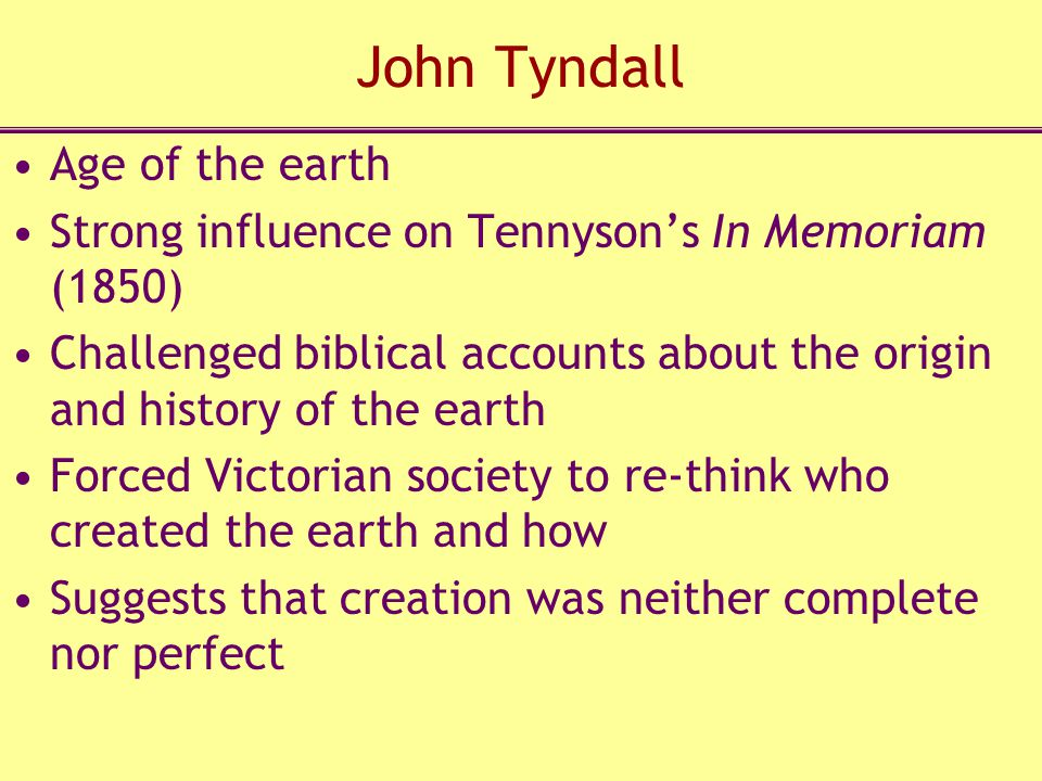 John Tyndall Age of the earth Strong influence on Tennyson's In Memoriam (1850) Challenged biblical accounts about the origin and history of the earth Forced Victorian society to re-think who created the earth and how Suggests that creation was neither complete nor perfect
