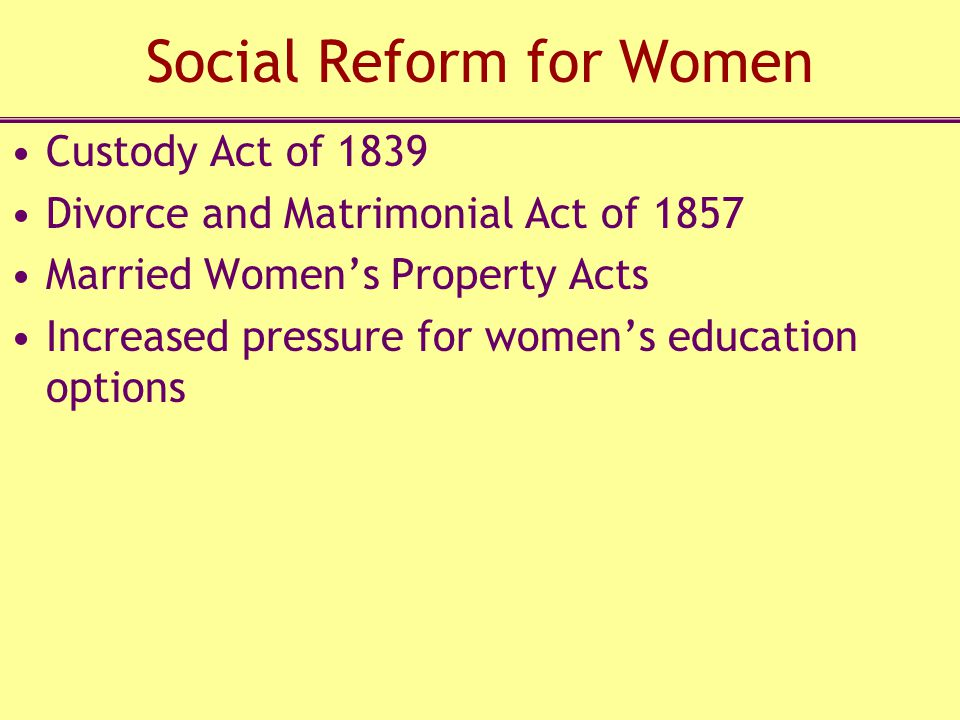 Social Reform for Women Custody Act of 1839 Divorce and Matrimonial Act of 1857 Married Women's Property Acts Increased pressure for women's education options