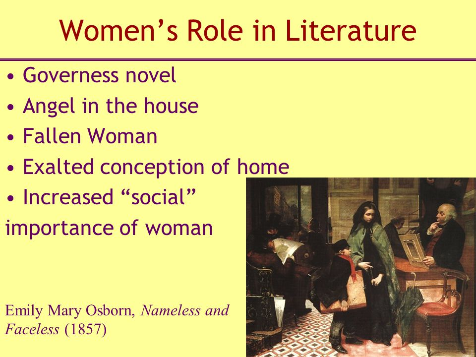 Women's Role in Literature Governess novel Angel in the house Fallen Woman Exalted conception of home Increased social importance of woman Emily Mary Osborn, Nameless and Faceless (1857)