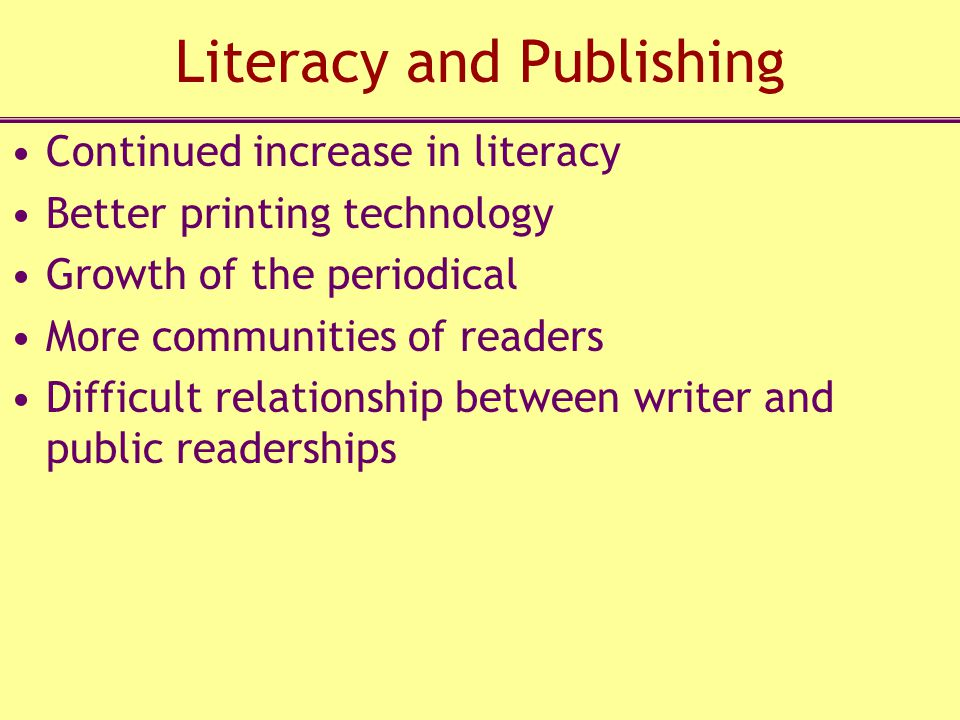 Literacy and Publishing Continued increase in literacy Better printing technology Growth of the periodical More communities of readers Difficult relationship between writer and public readerships