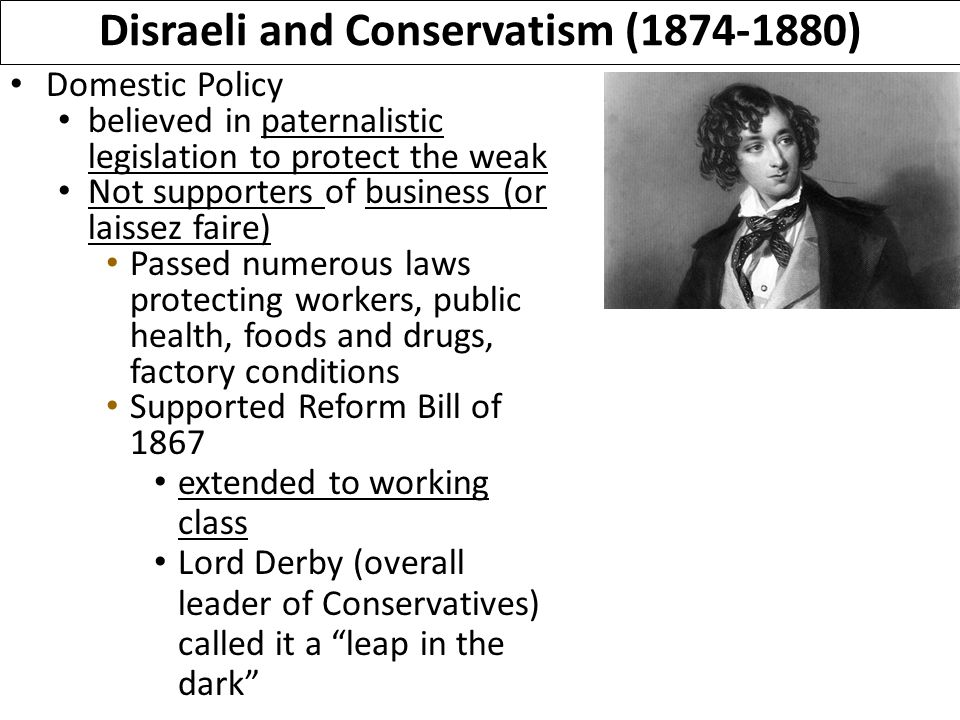 Domestic Policy believed in paternalistic legislation to protect the weak Not supporters of business (or laissez faire) Passed numerous laws protecting workers, public health, foods and drugs, factory conditions Supported Reform Bill of 1867 extended to working class Lord Derby (overall leader of Conservatives) called it a leap in the dark Disraeli and Conservatism (1874-1880)