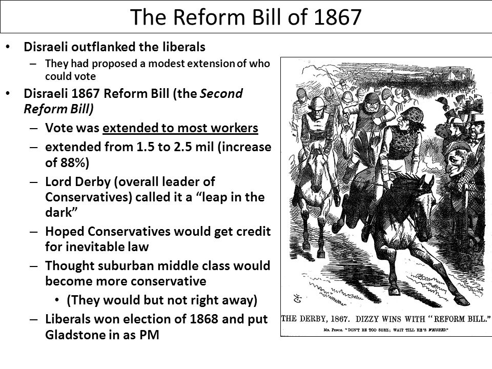 The Reform Bill of 1867 Disraeli outflanked the liberals – They had proposed a modest extension of who could vote Disraeli 1867 Reform Bill (the Second Reform Bill) – Vote was extended to most workers – extended from 1.5 to 2.5 mil (increase of 88%) – Lord Derby (overall leader of Conservatives) called it a leap in the dark – Hoped Conservatives would get credit for inevitable law – Thought suburban middle class would become more conservative (They would but not right away) – Liberals won election of 1868 and put Gladstone in as PM