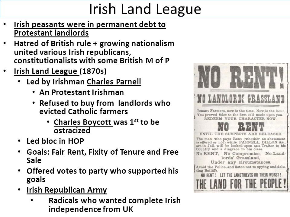 Irish Land League Irish peasants were in permanent debt to Protestant landlords Hatred of British rule + growing nationalism united various Irish republicans, constitutionalists with some British M of P Irish Land League (1870s) Led by Irishman Charles Parnell An Protestant Irishman Refused to buy from landlords who evicted Catholic farmers Charles Boycott was 1 st to be ostracized Led bloc in HOP Goals: Fair Rent, Fixity of Tenure and Free Sale Offered votes to party who supported his goals Irish Republican Army Radicals who wanted complete Irish independence from UK