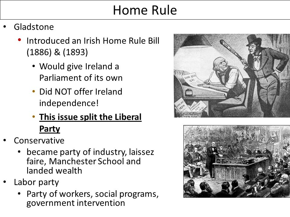 Home Rule Gladstone Introduced an Irish Home Rule Bill (1886) & (1893) Would give Ireland a Parliament of its own Did NOT offer Ireland independence.