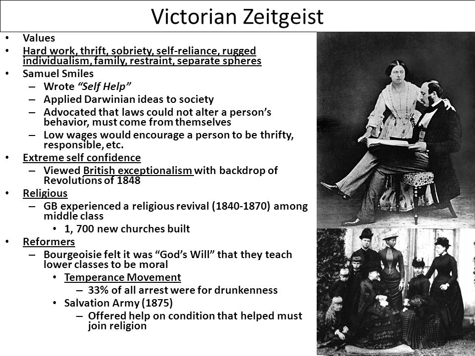 Victorian Zeitgeist Values Hard work, thrift, sobriety, self-reliance, rugged individualism, family, restraint, separate spheres Samuel Smiles – Wrote Self Help – Applied Darwinian ideas to society – Advocated that laws could not alter a person's behavior, must come from themselves – Low wages would encourage a person to be thrifty, responsible, etc.