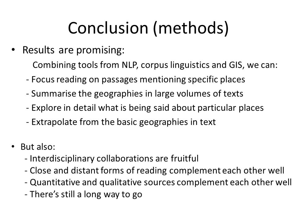 Conclusion (methods) Results are promising: Combining tools from NLP, corpus linguistics and GIS, we can: - Focus reading on passages mentioning specific places - Summarise the geographies in large volumes of texts - Explore in detail what is being said about particular places - Extrapolate from the basic geographies in text But also: - Interdisciplinary collaborations are fruitful - Close and distant forms of reading complement each other well - Quantitative and qualitative sources complement each other well - There's still a long way to go