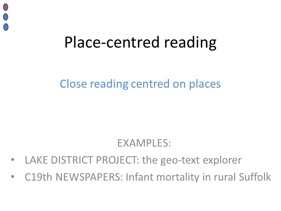 Place-centred reading EXAMPLES: LAKE DISTRICT PROJECT: the geo-text explorer C19th NEWSPAPERS: Infant mortality in rural Suffolk Close reading centred on places