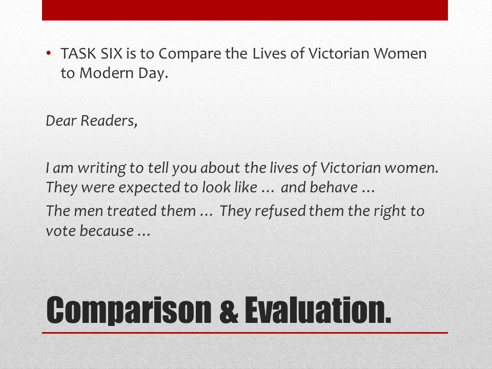 Comparison & Evaluation. TASK SIX is to Compare the Lives of Victorian Women to Modern Day.
