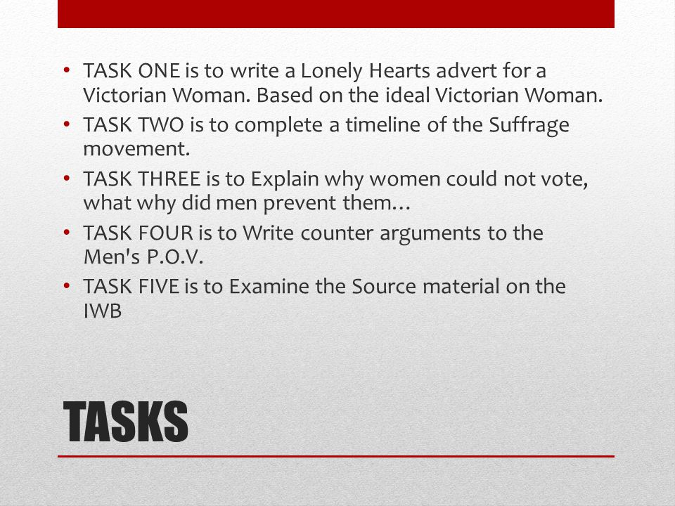 TASKS TASK ONE is to write a Lonely Hearts advert for a Victorian Woman. Based on the ideal Victorian Woman. TASK TWO is to complete a timeline of the