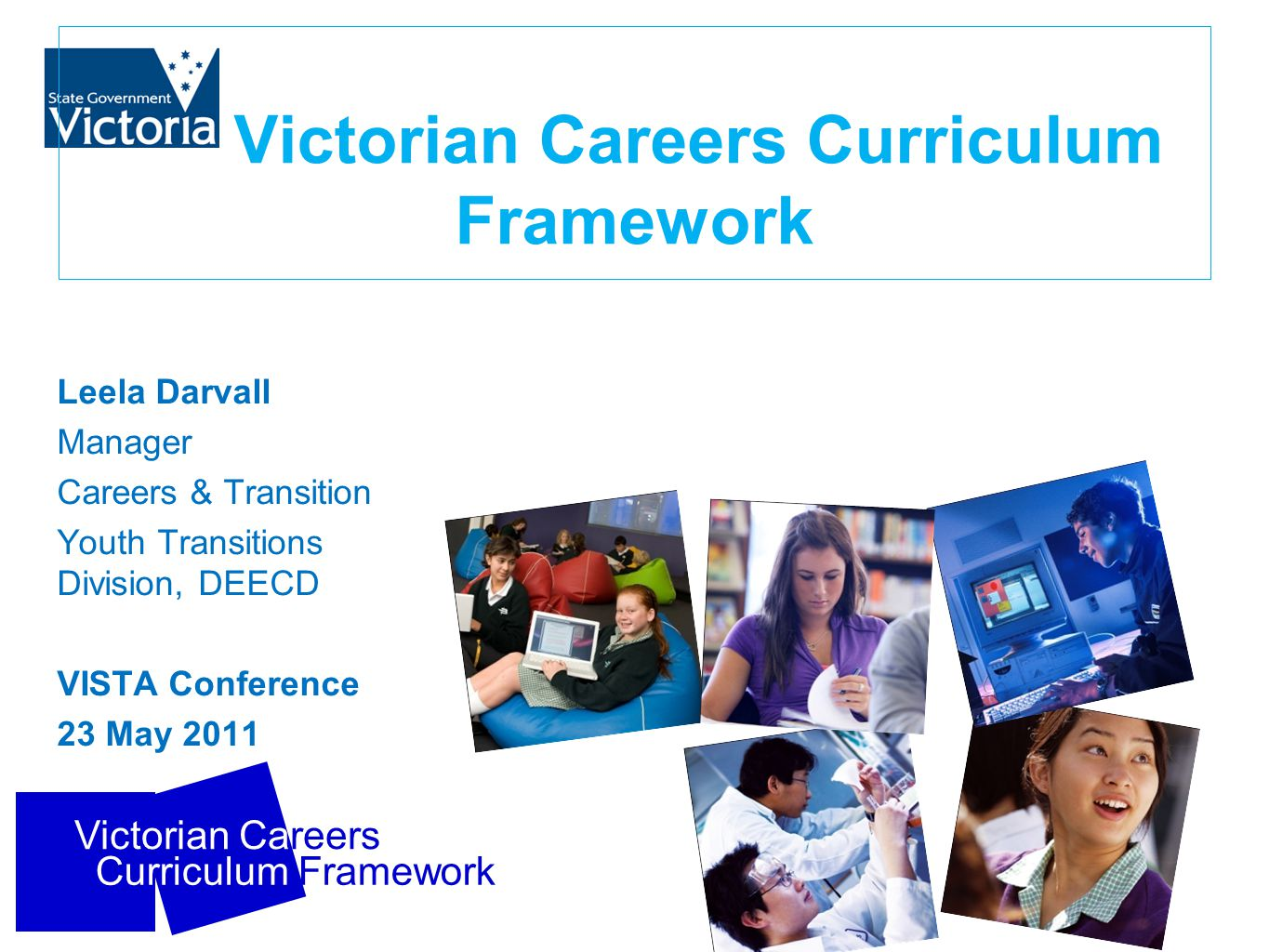 Victorian Careers Curriculum Framework Victorian Careers Curriculum Framework Leela Darvall Manager Careers & Transition Youth Transitions Division, D
