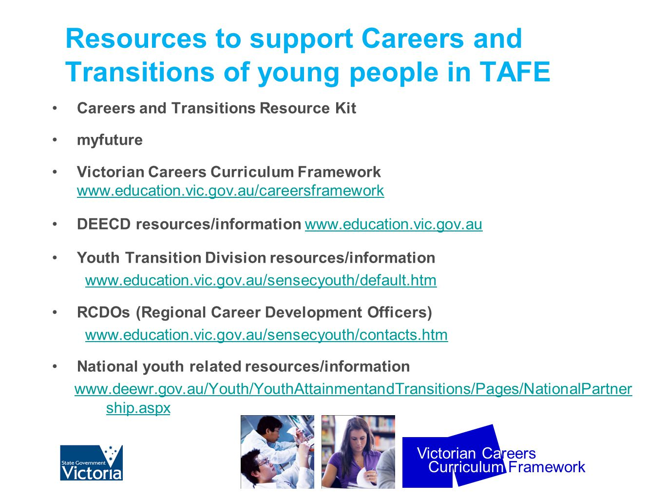 Curriculum Framework Victorian Careers Resources to support Careers and Transitions of young people in TAFE Careers and Transitions Resource Kit myfuture Victorian Careers Curriculum Framework www.education.vic.gov.au/careersframework www.education.vic.gov.au/careersframework DEECD resources/information www.education.vic.gov.auwww.education.vic.gov.au Youth Transition Division resources/information www.education.vic.gov.au/sensecyouth/default.htm RCDOs (Regional Career Development Officers) www.education.vic.gov.au/sensecyouth/contacts.htm National youth related resources/information www.deewr.gov.au/Youth/YouthAttainmentandTransitions/Pages/NationalPartner ship.aspx