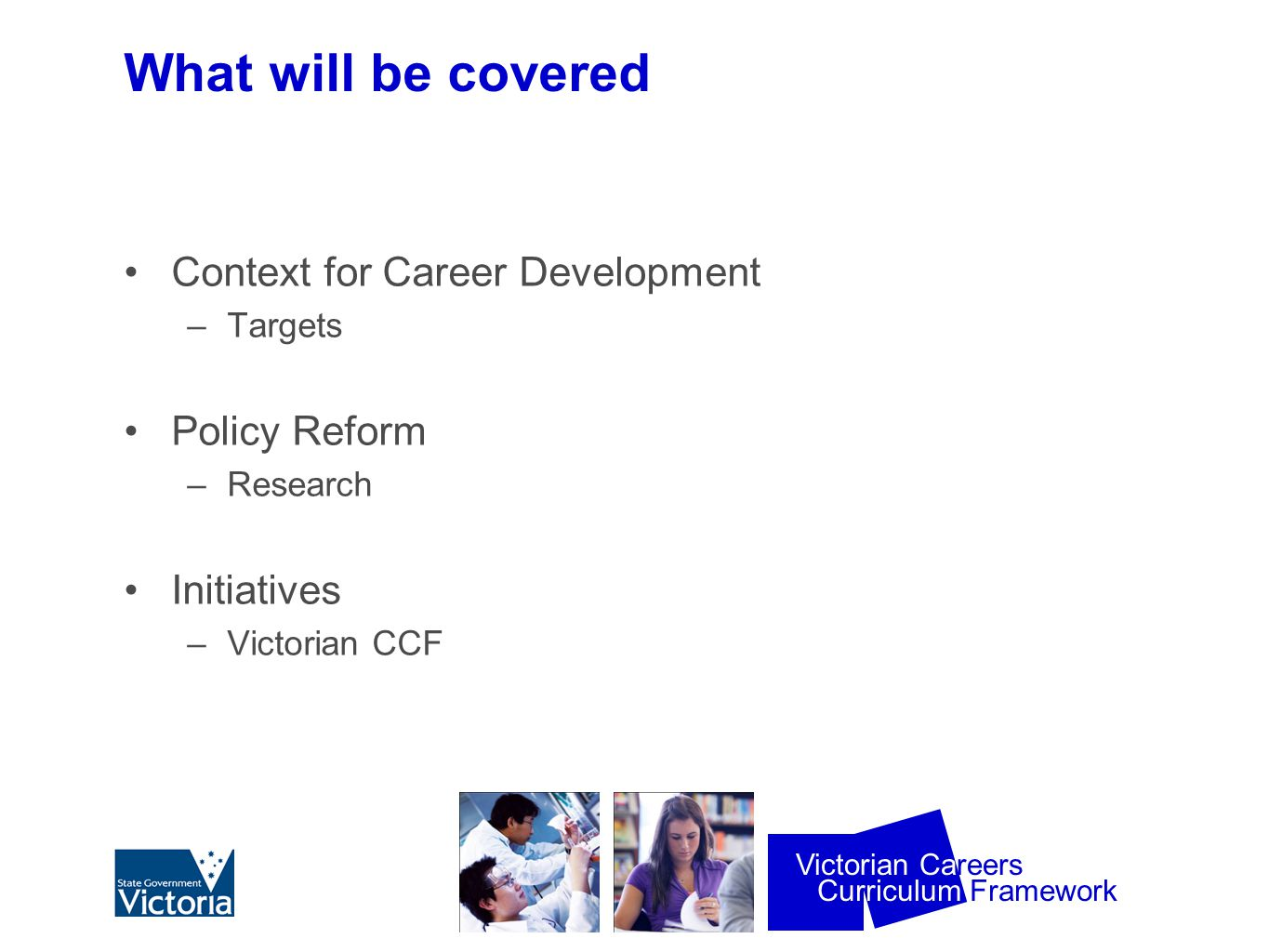 Curriculum Framework Victorian Careers Delivery of the CCF in VET Settings Senior Secondary Certificates - VCE and VCAL VET Certificates eg CGEA, Work Education Students Advisory Centres/ Careers Centres Should be delivered at stage appropriate for young person Career Action Plans
