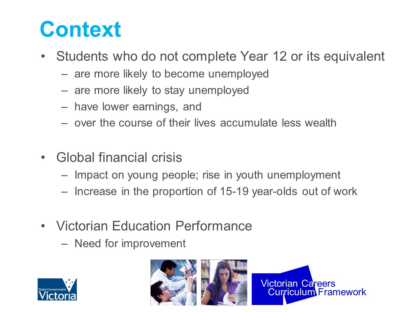 Curriculum Framework Victorian Careers Context Students who do not complete Year 12 or its equivalent –are more likely to become unemployed –are more