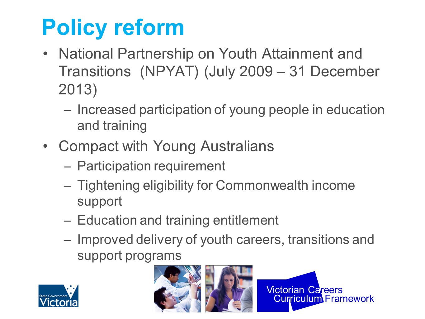 Curriculum Framework Victorian Careers Policy reform National Partnership on Youth Attainment and Transitions (NPYAT) (July 2009 – 31 December 2013) –