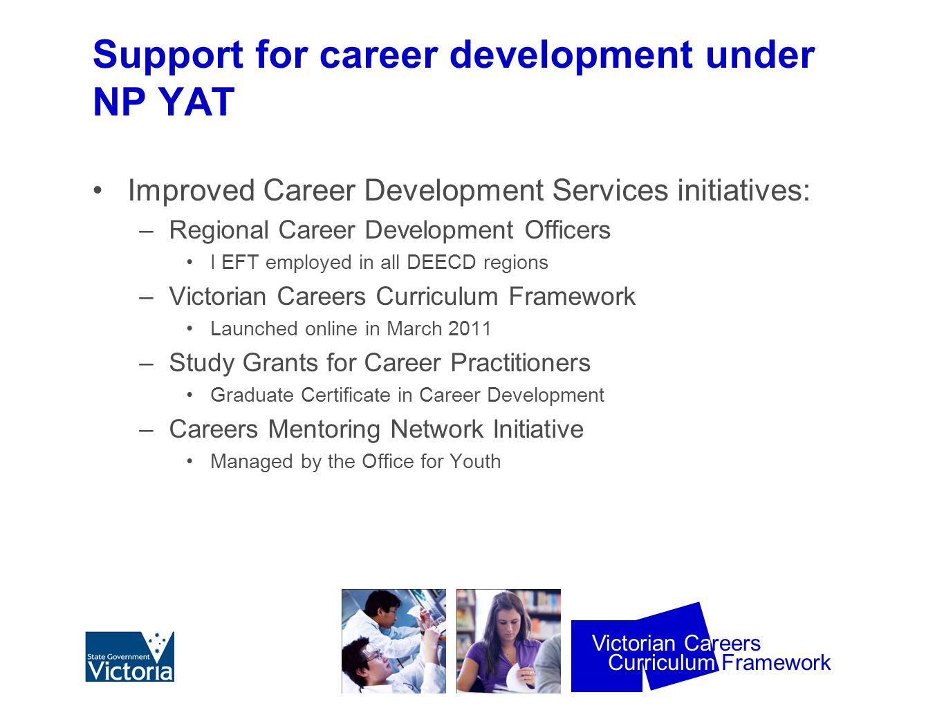 Curriculum Framework Victorian Careers DEECD Regional Career Development Officers MIPS CICA TAFE &UNI DEEWR Career development practitioners Skills Vic ITAB Youth Connections Community Welfare Agencies Adult and Community Education CDAA Private counsellors VRQA CEAV Employer organisations Catholic Sector Independent sector Workplace learning coordinators LLENs Apprenticeship Support Officers Koorie Transition Coordinators National Disability Coordination Officers Young people / students.
