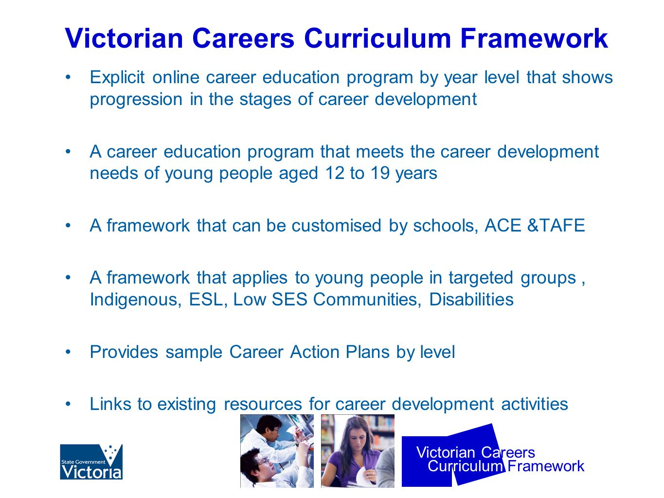 Curriculum Framework Victorian Careers Victorian Careers Curriculum Framework Explicit online career education program by year level that shows progression in the stages of career development A career education program that meets the career development needs of young people aged 12 to 19 years A framework that can be customised by schools, ACE &TAFE A framework that applies to young people in targeted groups, Indigenous, ESL, Low SES Communities, Disabilities Provides sample Career Action Plans by level Links to existing resources for career development activities