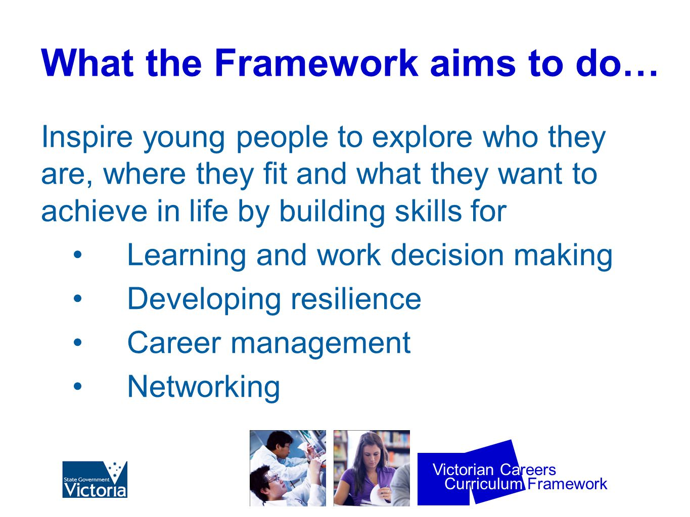 Curriculum Framework Victorian Careers What the Framework aims to do… Inspire young people to explore who they are, where they fit and what they want to achieve in life by building skills for Learning and work decision making Developing resilience Career management Networking