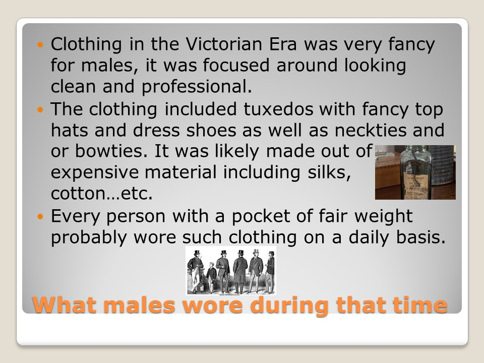 What males wore during that time Clothing in the Victorian Era was very fancy for males, it was focused around looking clean and professional.