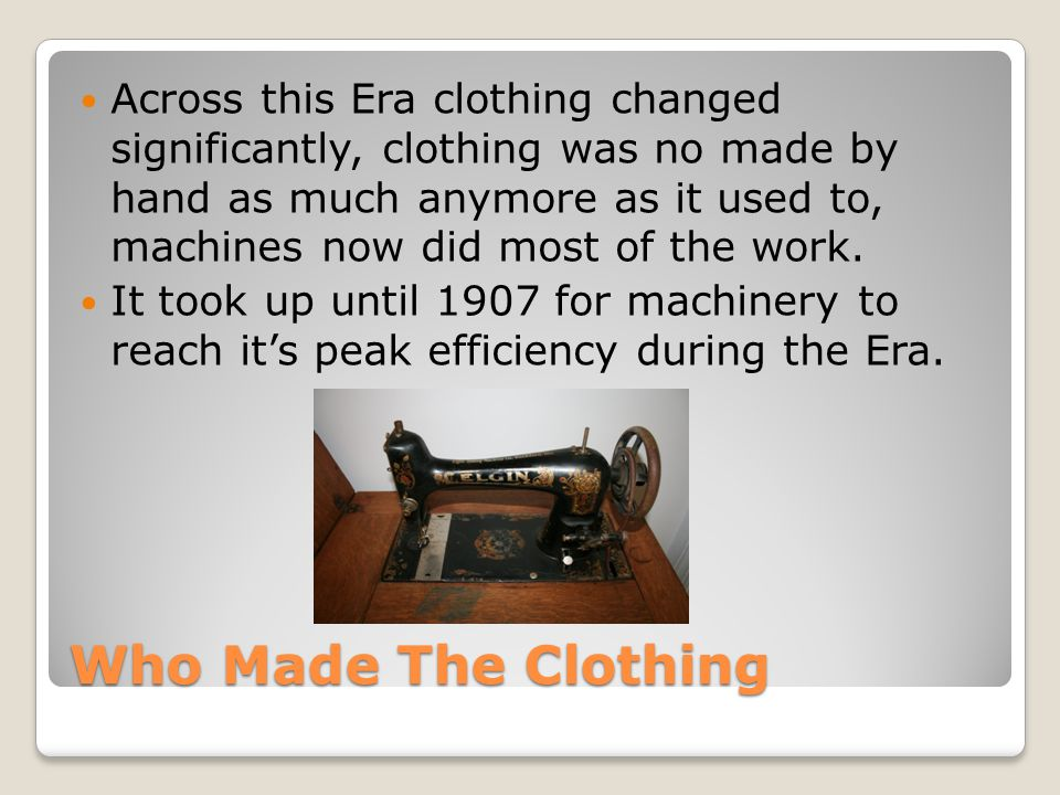Who Made The Clothing Across this Era clothing changed significantly, clothing was no made by hand as much anymore as it used to, machines now did most of the work.