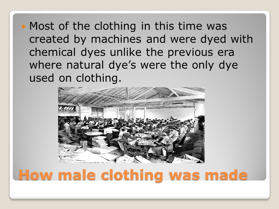 How male clothing was made Most of the clothing in this time was created by machines and were dyed with chemical dyes unlike the previous era where natural dye's were the only dye used on clothing.