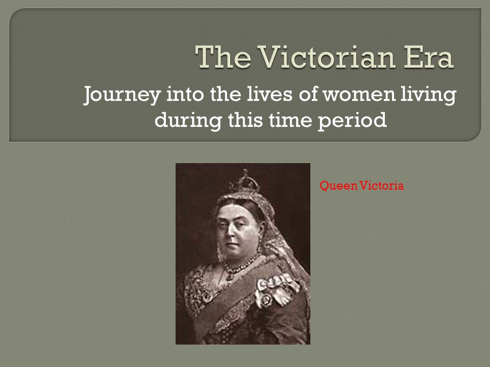 Journey into the lives of women living during this time period Queen Victoria