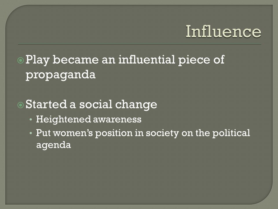  Play became an influential piece of propaganda  Started a social change Heightened awareness Put women's position in society on the political agenda