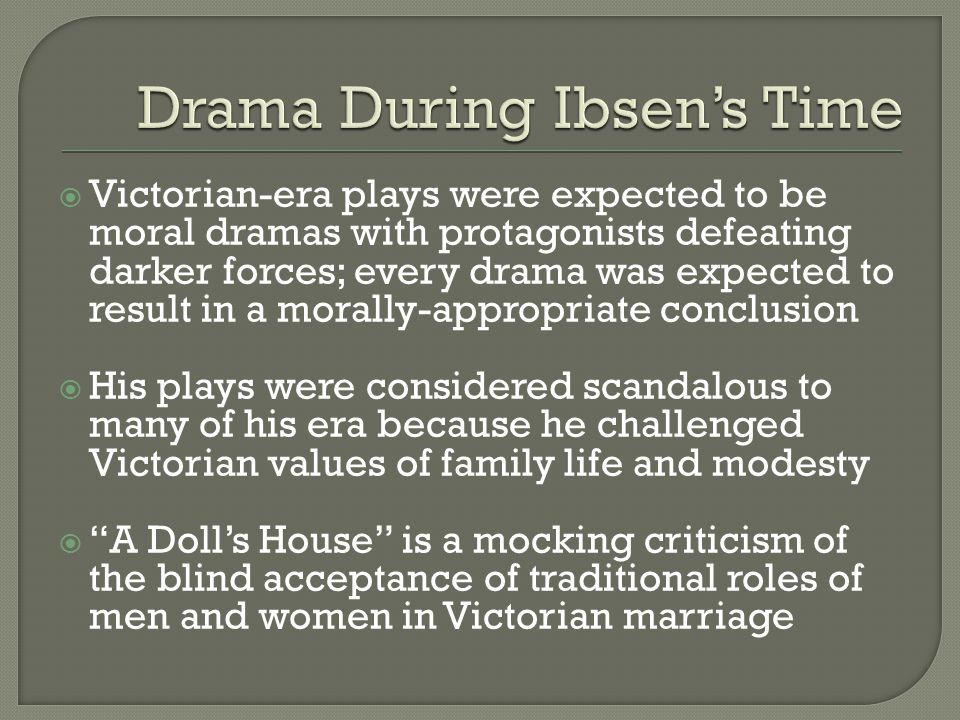  Victorian-era plays were expected to be moral dramas with protagonists defeating darker forces; every drama was expected to result in a morally-appropriate conclusion  His plays were considered scandalous to many of his era because he challenged Victorian values of family life and modesty  A Doll's House is a mocking criticism of the blind acceptance of traditional roles of men and women in Victorian marriage