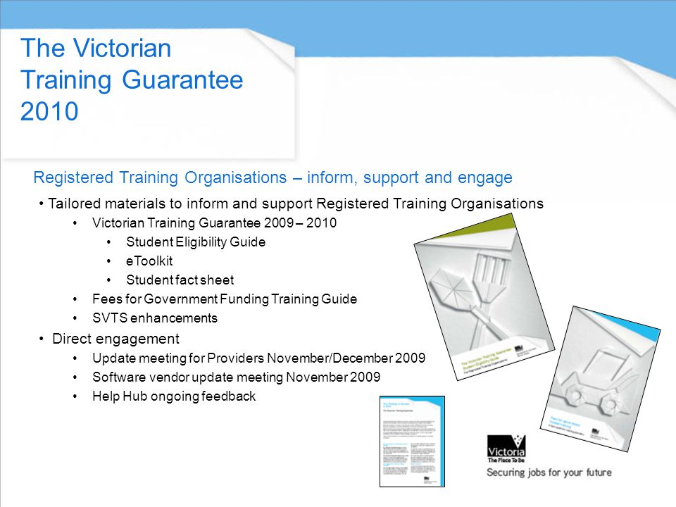 Tailored materials to inform and support Registered Training Organisations Victorian Training Guarantee 2009 – 2010 Student Eligibility Guide eToolkit Student fact sheet Fees for Government Funding Training Guide SVTS enhancements Direct engagement Update meeting for Providers November/December 2009 Software vendor update meeting November 2009 Help Hub ongoing feedback The Victorian Training Guarantee 2010 Registered Training Organisations – inform, support and engage