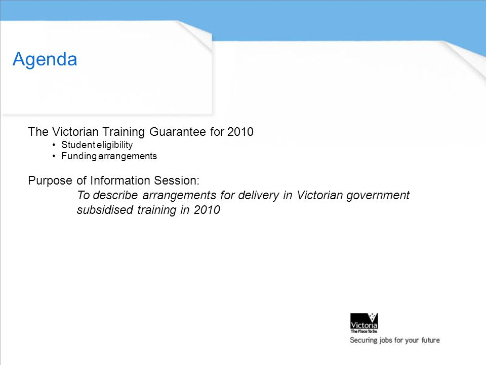 Agenda The Victorian Training Guarantee for 2010 Student eligibility Funding arrangements Purpose of Information Session: To describe arrangements for delivery in Victorian government subsidised training in 2010