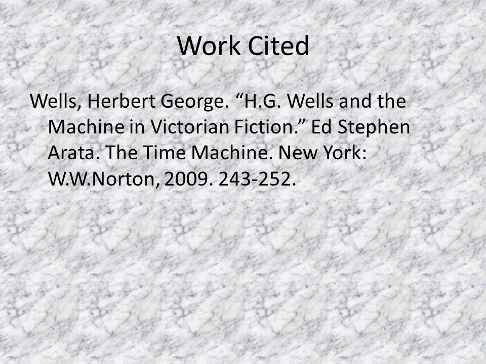 "Work Cited Wells, Herbert George. ""H.G. Wells and the Machine in Victorian Fiction."" Ed Stephen Arata. The Time Machine. New York: W.W.Norton, 2009. 2"