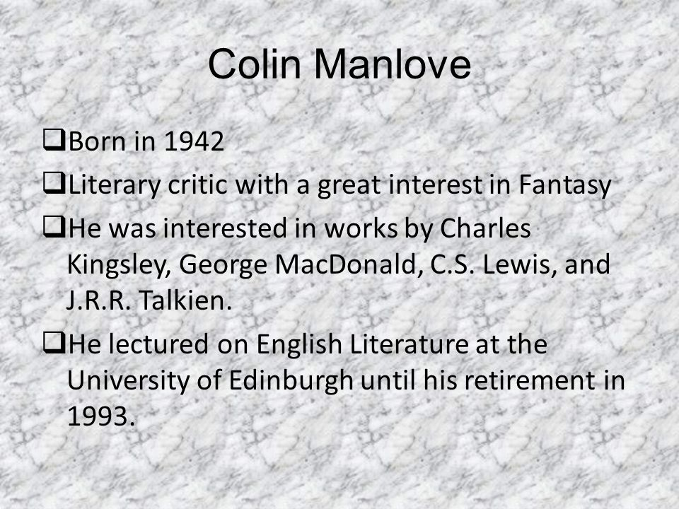 Colin Manlove  Born in 1942  Literary critic with a great interest in Fantasy  He was interested in works by Charles Kingsley, George MacDonald, C.