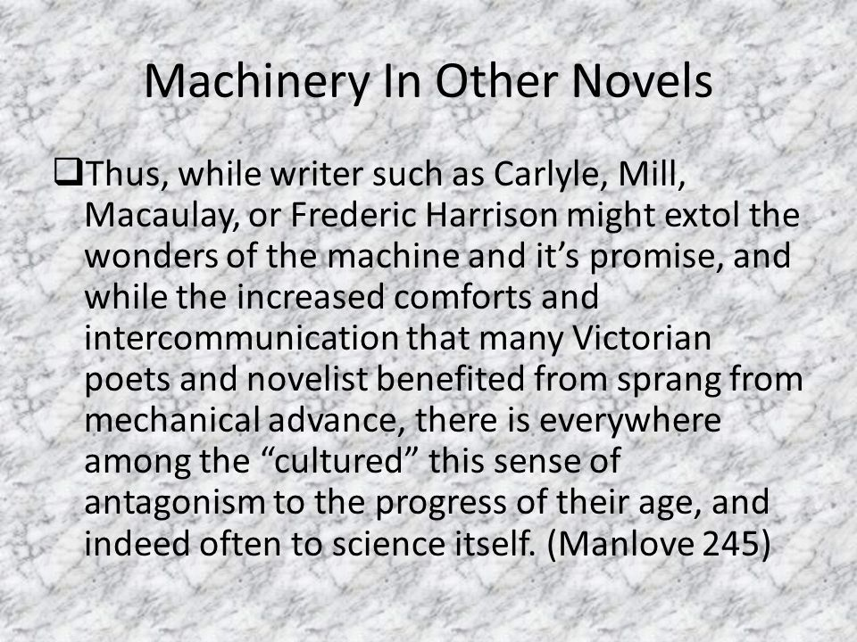 Machinery In Other Novels  Thus, while writer such as Carlyle, Mill, Macaulay, or Frederic Harrison might extol the wonders of the machine and it's p