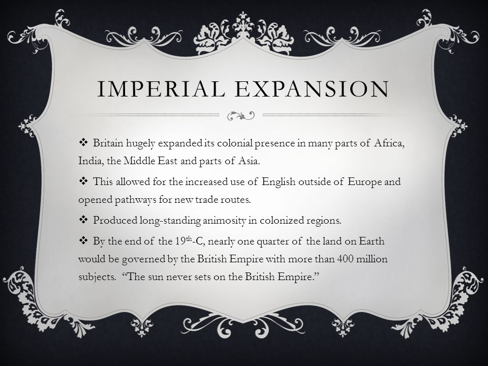 IMPERIAL EXPANSION  Britain hugely expanded its colonial presence in many parts of Africa, India, the Middle East and parts of Asia.