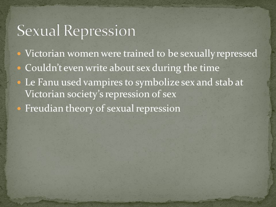 Victorian women were trained to be sexually repressed Couldn't even write about sex during the time Le Fanu used vampires to symbolize sex and stab at Victorian society's repression of sex Freudian theory of sexual repression