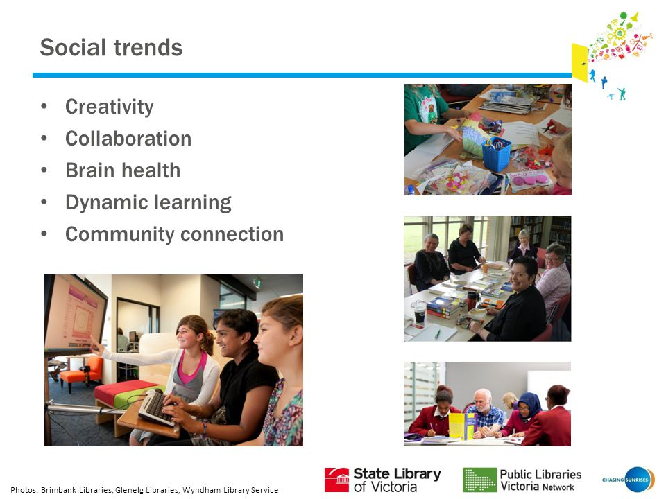 Social trends Creativity Collaboration Brain health Dynamic learning Community connection Photos: Brimbank Libraries, Glenelg Libraries, Wyndham Library Service
