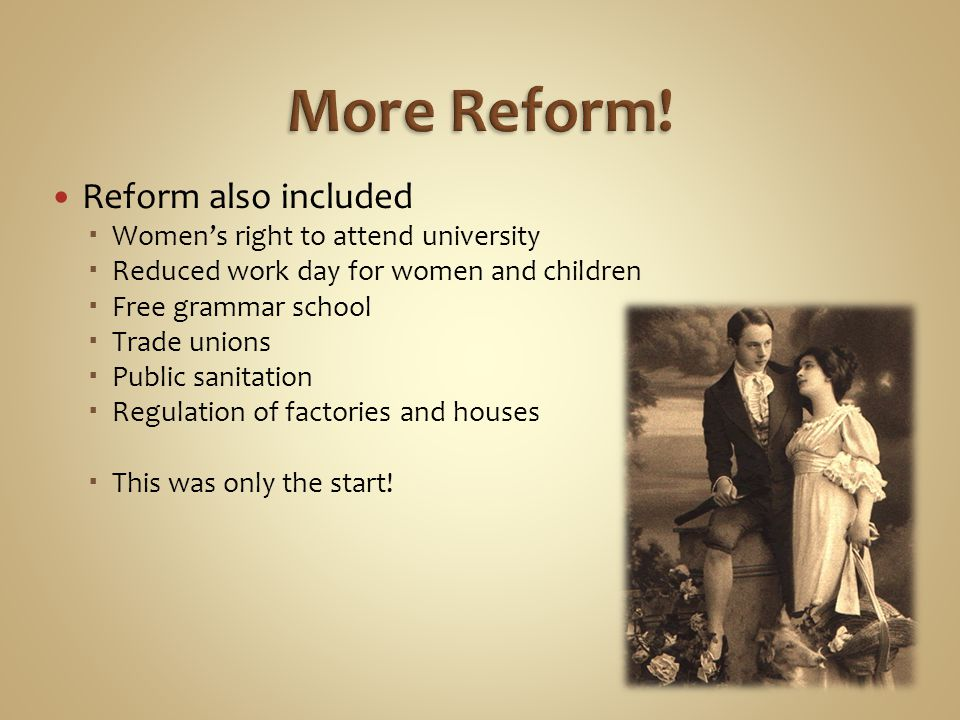 Reform also included  Women's right to attend university  Reduced work day for women and children  Free grammar school  Trade unions  Public sanitation  Regulation of factories and houses  This was only the start!